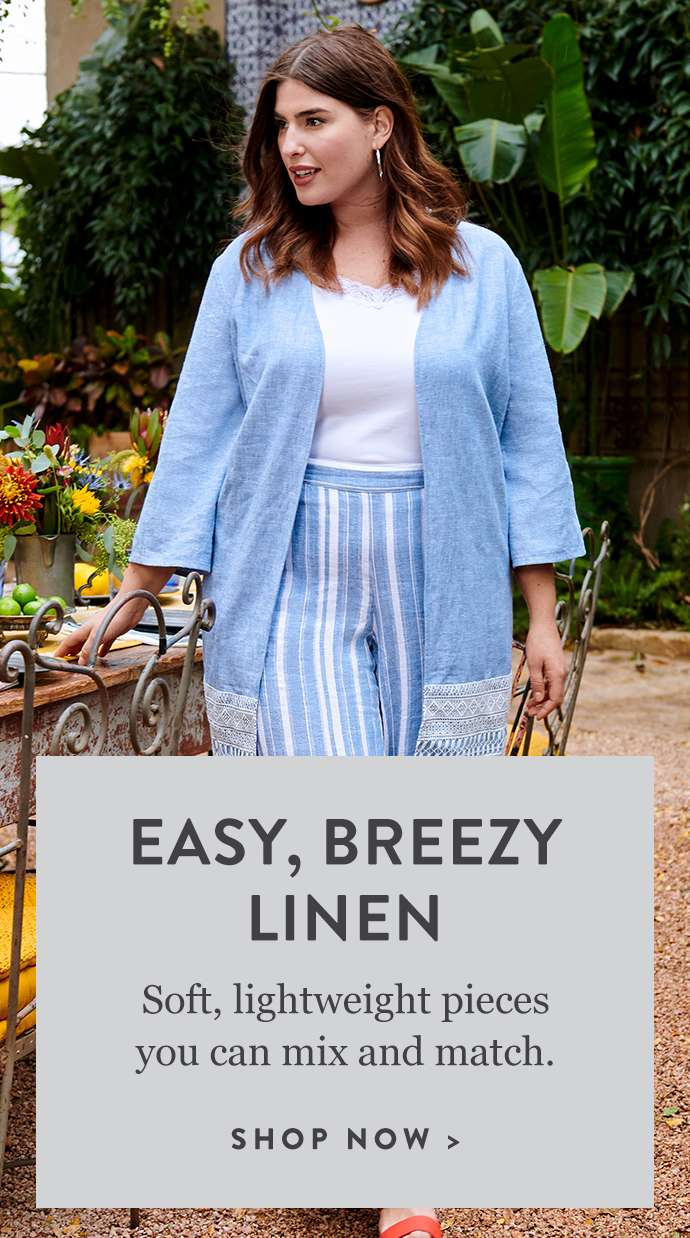 Easy, breezy Linen. Soft, lightweight pieces you can mix and match. Shop now.