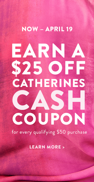 Now through April 19, Earn a $25 off Catherines Cash coupon for every qualifying $50 purchase. Learn more