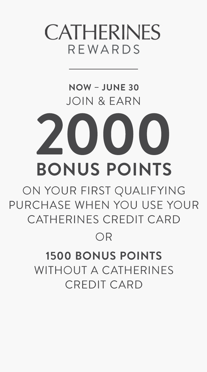 Now through June thirtieth Catherines Rewards Members earn 2000 bonus points on your first qualifying purchase when you use your Catherines credit card or 1500 bonus points without a catherines credit card.