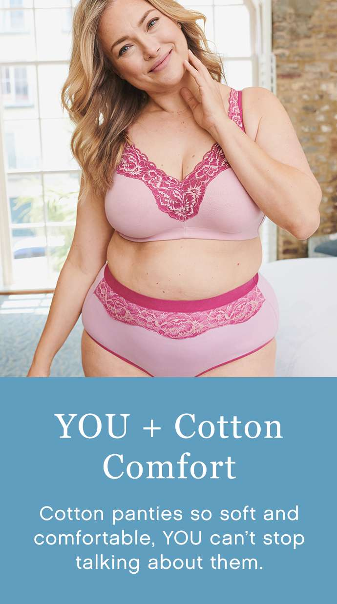 YOU + Cotton Comfort: Cotton panties so soft and comfortable, YOU can't stop talking about
