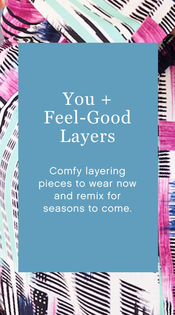 You + Feel-Good Layers: Comfy layering pieces to wear now and remix for seasons to come.
