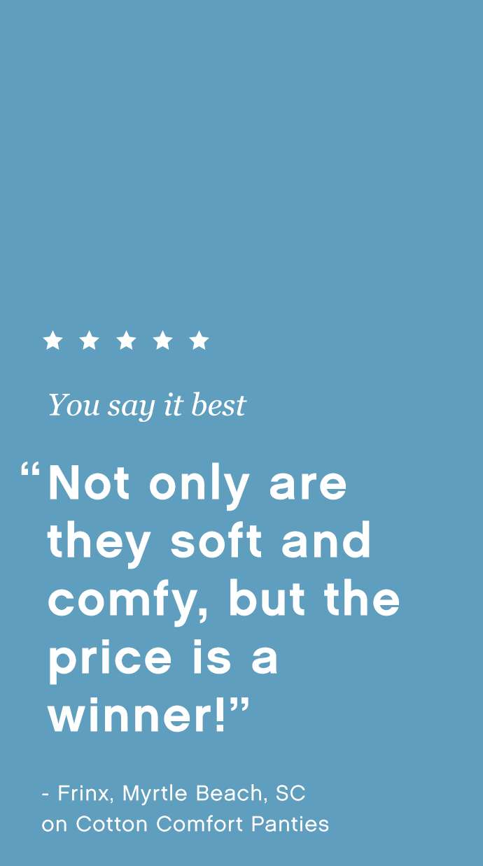 You say it best: 'Not only are they soft and comfy, but the price is a winner!' - Frinx, Myrtle Beach, SC on Cotton Comfort Panties