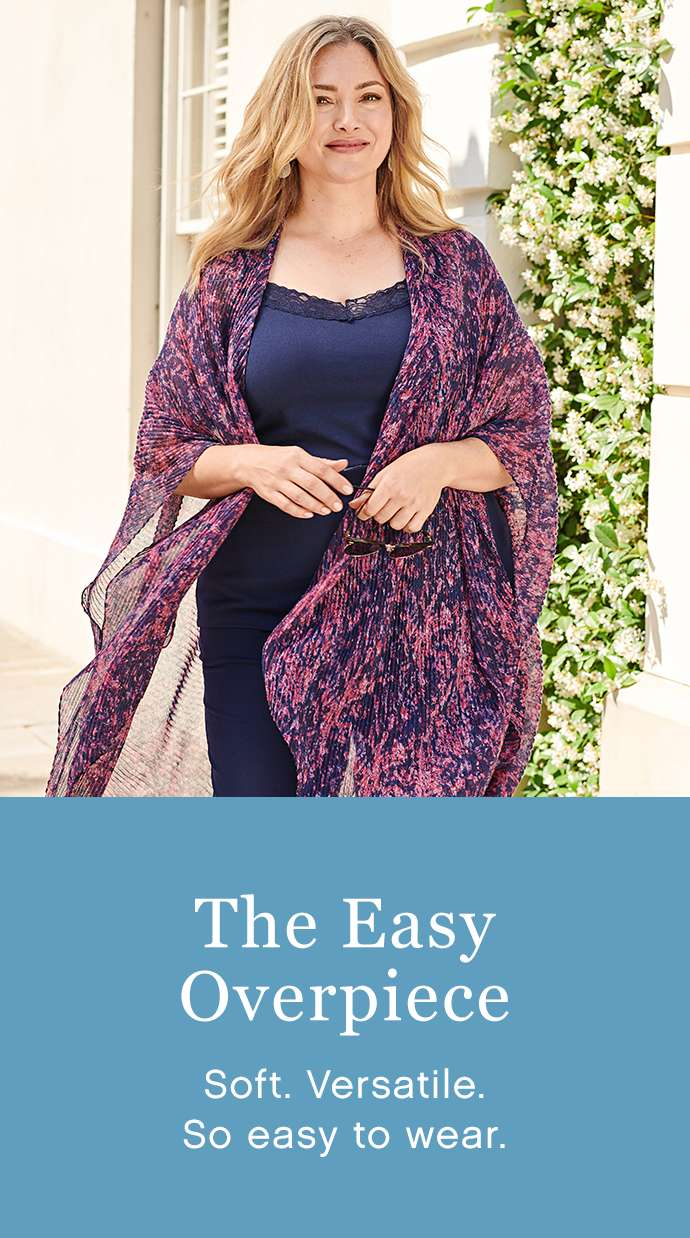 The Easy Overpiece: Soft. Versatile. So easy to wear.