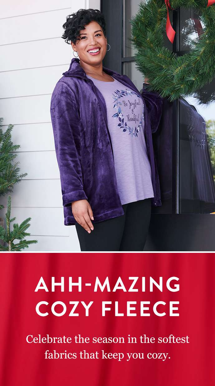 Ahh-Mazing Cozy Fleece: Celebrate the season in the softest fabrics that keep you cozy.